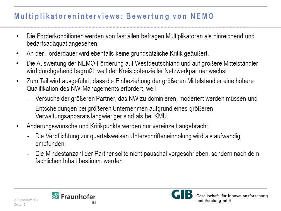 © Fraunhofer ISI Seite 19 Gesellschaft für Innovationsforschung und Beratung mbH Multiplikatoreninterviews: Bewertung von NEMO Die Förderkonditionen werden von fast allen befragen Multiplikatoren als hinreichend und bedarfsadäquat angesehen.