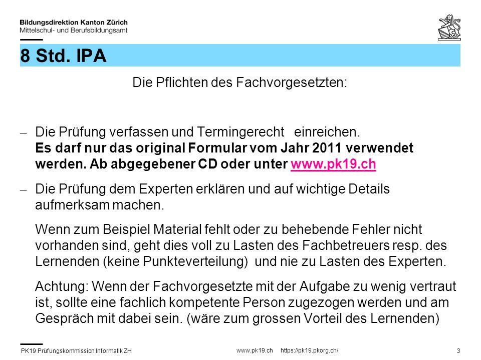 PK19 Prüfungskommission Informatik ZH www.pk19.ch https://pk19.pkorg.ch/ 3 8 Std. IPA Die Pflichten des Fachvorgesetzten: – Die Prüfung verfassen und