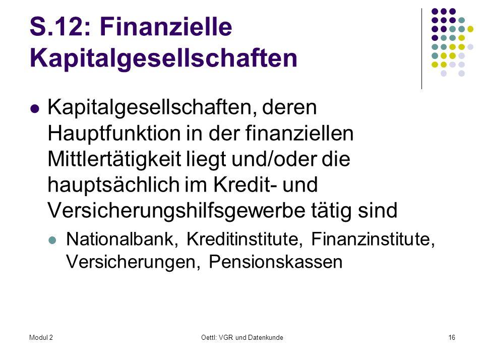 Modul 2Oettl: VGR und Datenkunde16 S.12: Finanzielle Kapitalgesellschaften Kapitalgesellschaften, deren Hauptfunktion in der finanziellen Mittlertätig