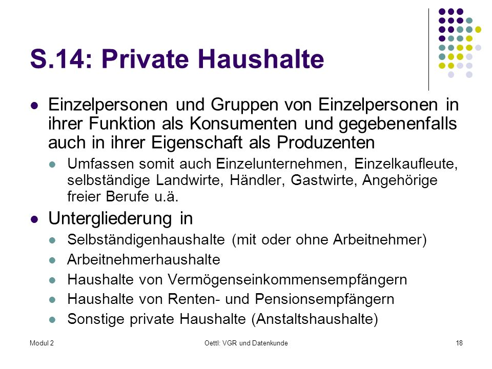 Modul 2Oettl: VGR und Datenkunde18 S.14: Private Haushalte Einzelpersonen und Gruppen von Einzelpersonen in ihrer Funktion als Konsumenten und gegeben
