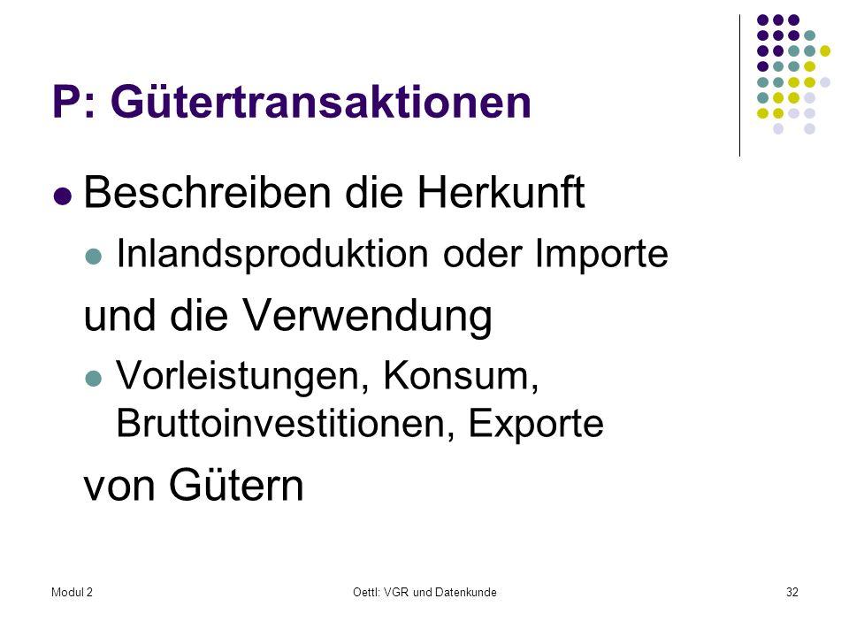 Modul 2Oettl: VGR und Datenkunde32 P: Gütertransaktionen Beschreiben die Herkunft Inlandsproduktion oder Importe und die Verwendung Vorleistungen, Kon