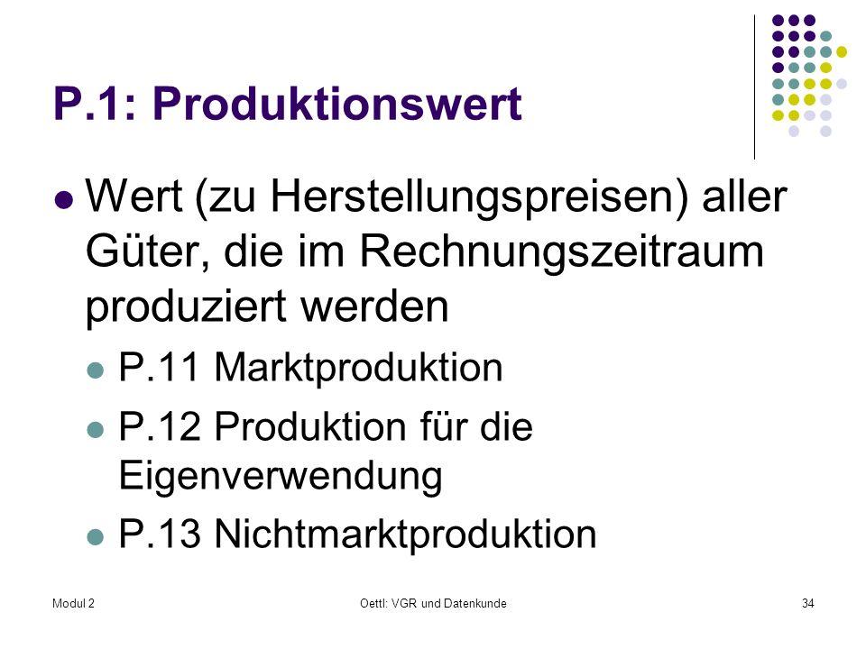Modul 2Oettl: VGR und Datenkunde34 P.1: Produktionswert Wert (zu Herstellungspreisen) aller Güter, die im Rechnungszeitraum produziert werden P.11 Mar