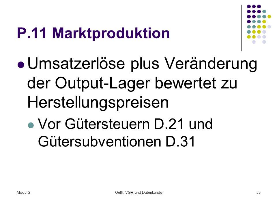 Modul 2Oettl: VGR und Datenkunde35 P.11 Marktproduktion Umsatzerlöse plus Veränderung der Output-Lager bewertet zu Herstellungspreisen Vor Gütersteuer