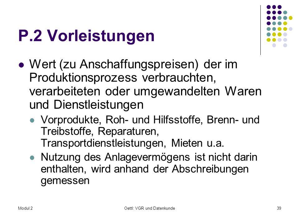Modul 2Oettl: VGR und Datenkunde39 P.2 Vorleistungen Wert (zu Anschaffungspreisen) der im Produktionsprozess verbrauchten, verarbeiteten oder umgewand