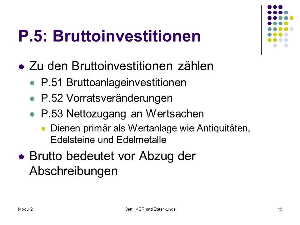 Modul 2Oettl: VGR und Datenkunde49 P.5: Bruttoinvestitionen Zu den Bruttoinvestitionen zählen P.51 Bruttoanlageinvestitionen P.52 Vorratsveränderungen