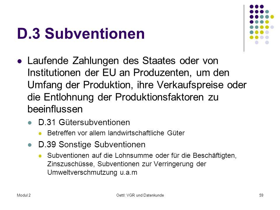 Modul 2Oettl: VGR und Datenkunde59 D.3 Subventionen Laufende Zahlungen des Staates oder von Institutionen der EU an Produzenten, um den Umfang der Pro