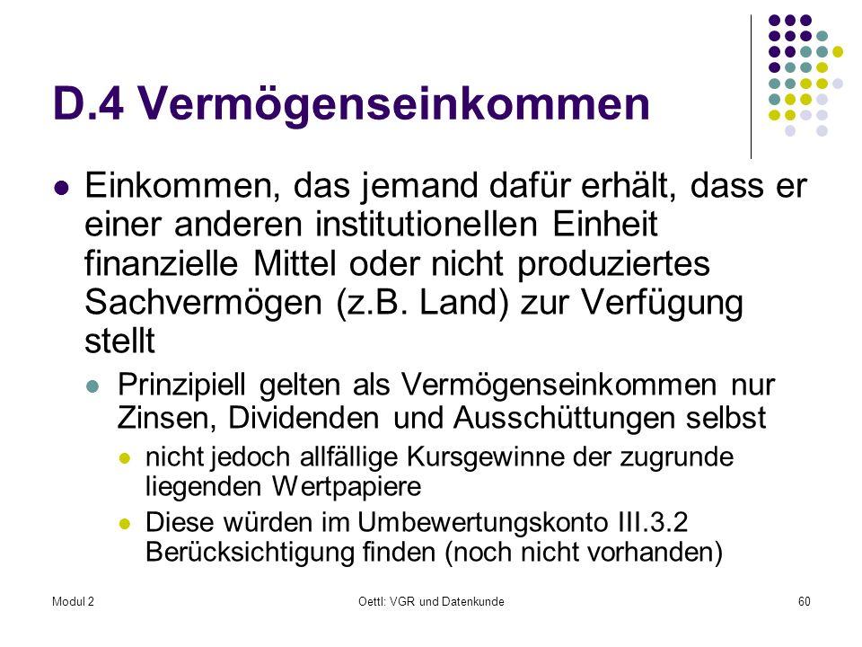 Modul 2Oettl: VGR und Datenkunde60 D.4 Vermögenseinkommen Einkommen, das jemand dafür erhält, dass er einer anderen institutionellen Einheit finanziel