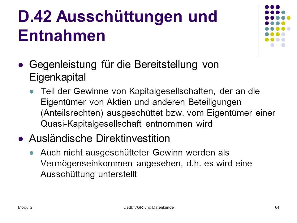 Modul 2Oettl: VGR und Datenkunde64 D.42 Ausschüttungen und Entnahmen Gegenleistung für die Bereitstellung von Eigenkapital Teil der Gewinne von Kapita