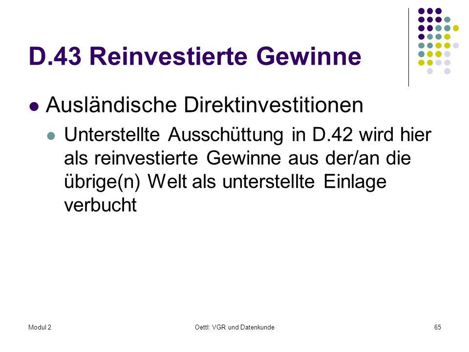 Modul 2Oettl: VGR und Datenkunde65 D.43 Reinvestierte Gewinne Ausländische Direktinvestitionen Unterstellte Ausschüttung in D.42 wird hier als reinves