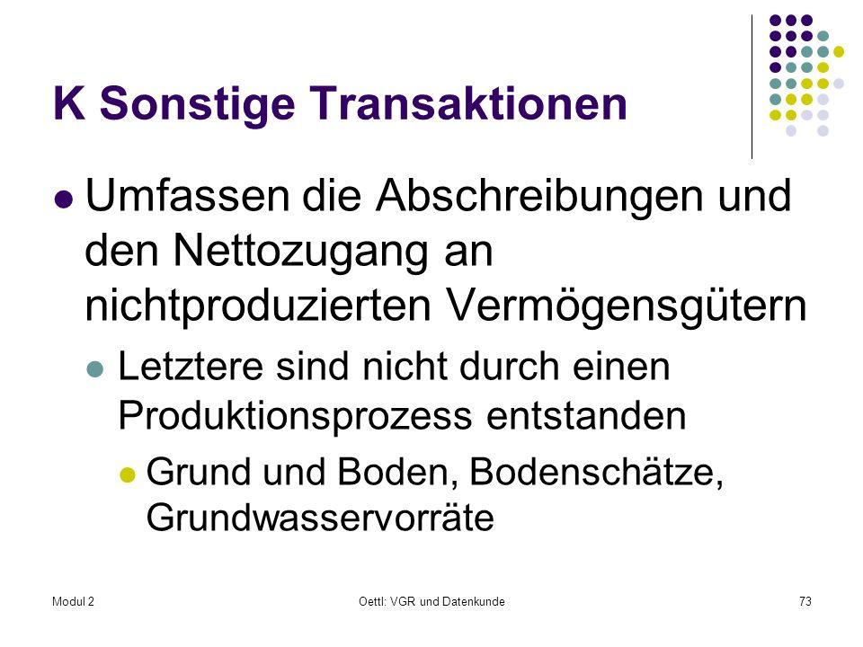Modul 2Oettl: VGR und Datenkunde73 K Sonstige Transaktionen Umfassen die Abschreibungen und den Nettozugang an nichtproduzierten Vermögensgütern Letzt