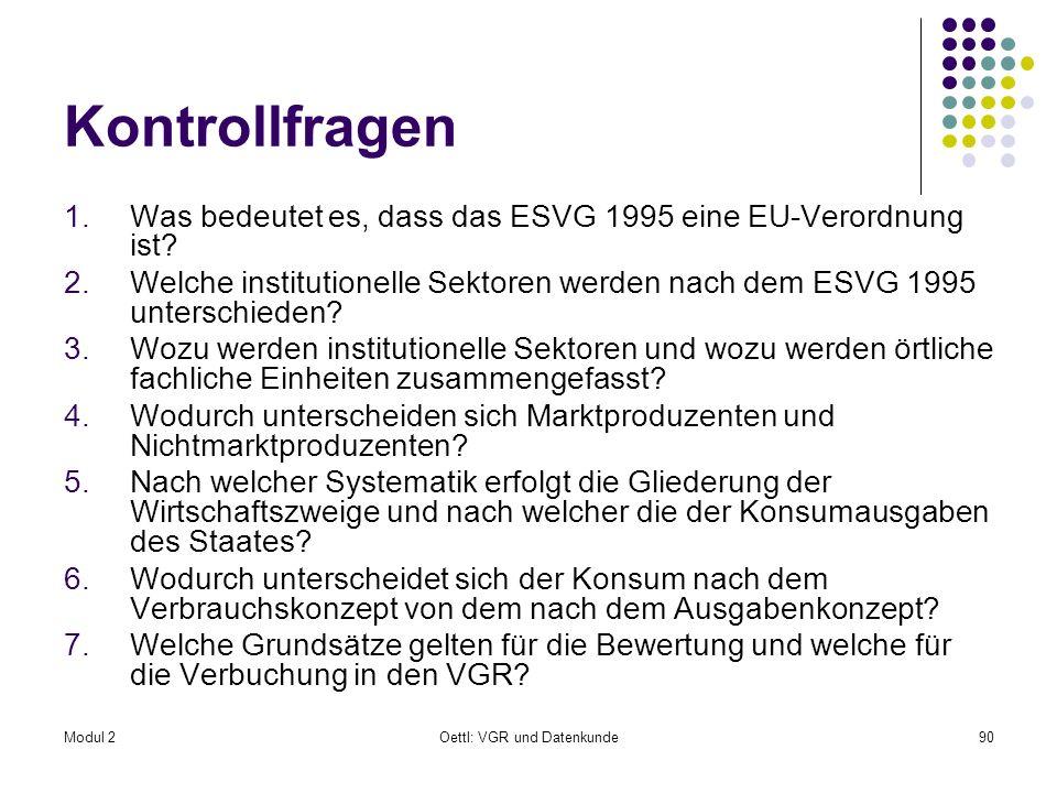 Modul 2Oettl: VGR und Datenkunde90 Kontrollfragen 1.Was bedeutet es, dass das ESVG 1995 eine EU-Verordnung ist? 2.Welche institutionelle Sektoren werd