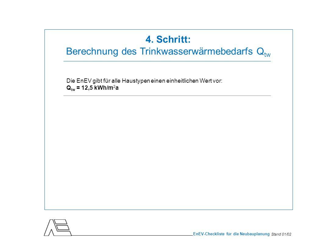 Stand 01/02 EnEV-Checkliste für die Neubauplanung Die EnEV gibt für alle Haustypen einen einheitlichen Wert vor: Q tw = 12,5 kWh/m 2 a 4. Schritt: Ber