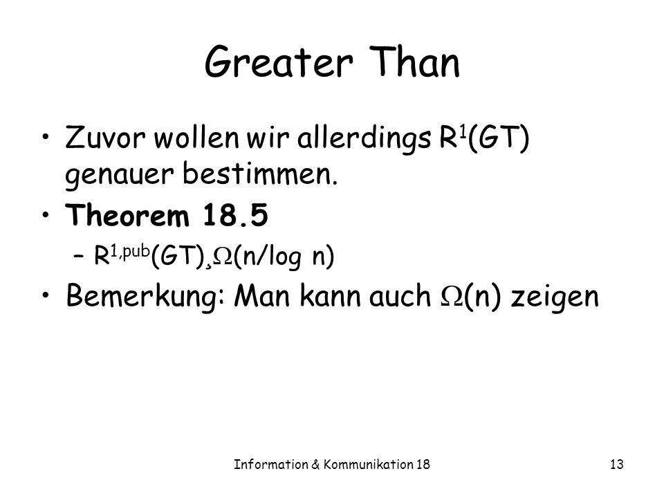 Information & Kommunikation 1813 Greater Than Zuvor wollen wir allerdings R 1 (GT) genauer bestimmen. Theorem 18.5 –R 1,pub (GT) ¸ (n/log n) Bemerkung