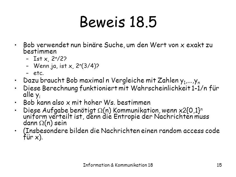 Information & Kommunikation 1815 Beweis 18.5 Bob verwendet nun binäre Suche, um den Wert von x exakt zu bestimmen –Ist x ¸ 2 n /2? –Wenn ja, ist x ¸ 2