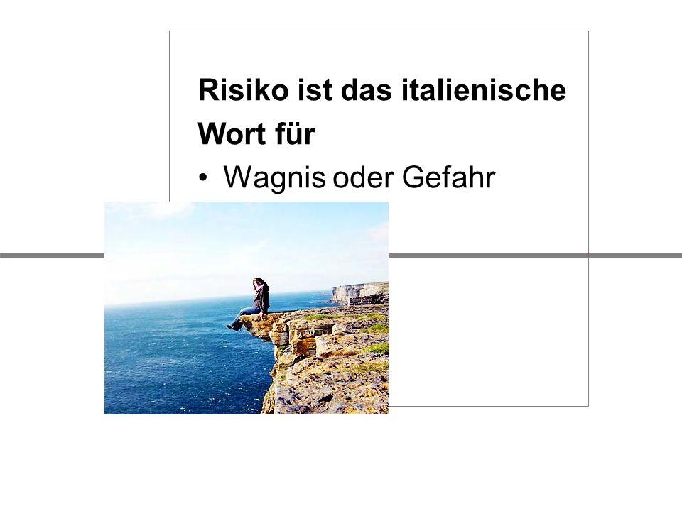 Risiko ist das italienische Wort für Wagnis oder Gefahr