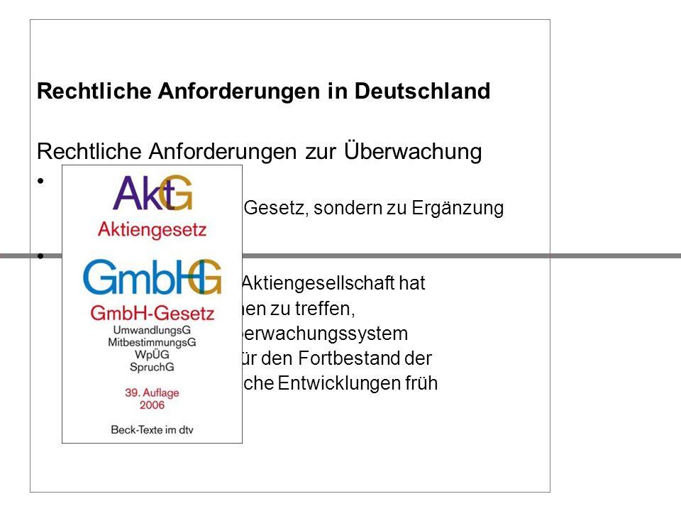 Rechtliche Anforderungen in Deutschland Rechtliche Anforderungen zur Überwachung KonTraG kein eigenständiges Gesetz, sondern zu Ergänzung (HGB, AktG)