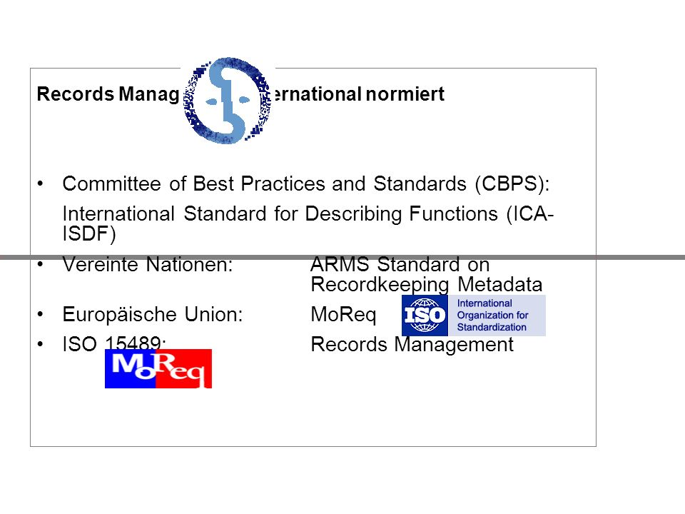 Records Management: international normiert Committee of Best Practices and Standards (CBPS): International Standard for Describing Functions (ICA- ISDF) Vereinte Nationen: ARMS Standard on Recordkeeping Metadata Europäische Union: MoReq ISO 15489: Records Management