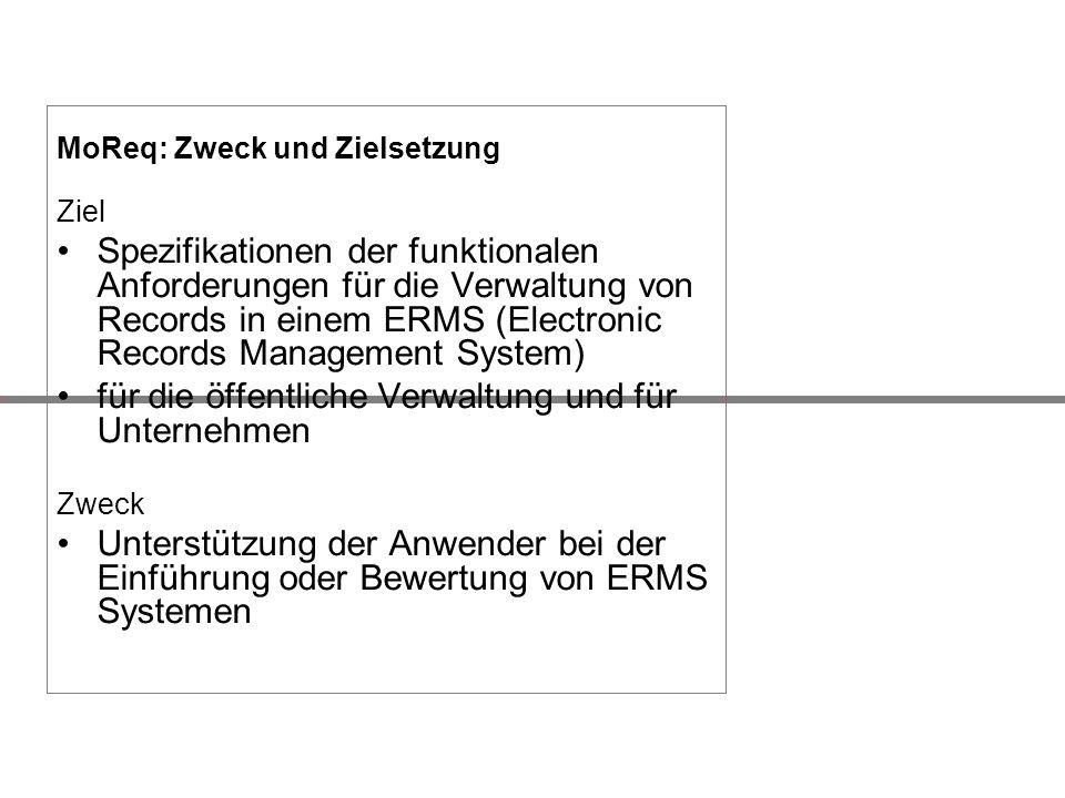 MoReq: Zweck und Zielsetzung Ziel Spezifikationen der funktionalen Anforderungen für die Verwaltung von Records in einem ERMS (Electronic Records Mana