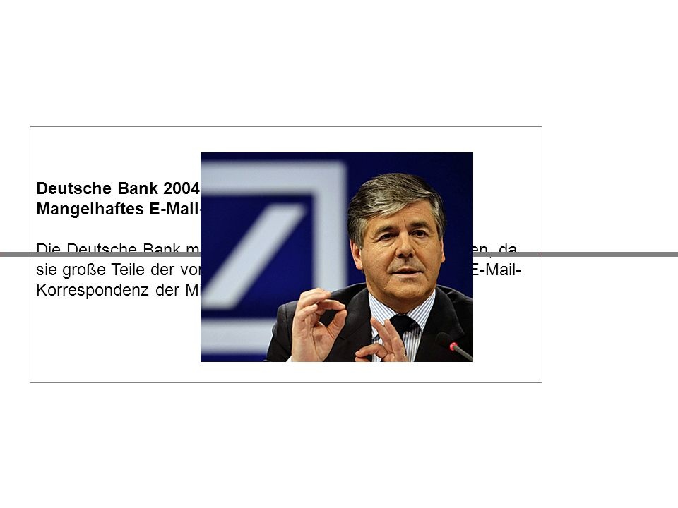 Deutsche Bank 2004 Mangelhaftes E-Mail-Management Die Deutsche Bank muss 87,5 Millionen Dollar Strafe zahlen, da sie große Teile der von der Börsenauf