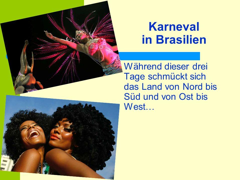 Karneval in Brasilien Während dieser drei Tage schmückt sich das Land von Nord bis Süd und von Ost bis West…