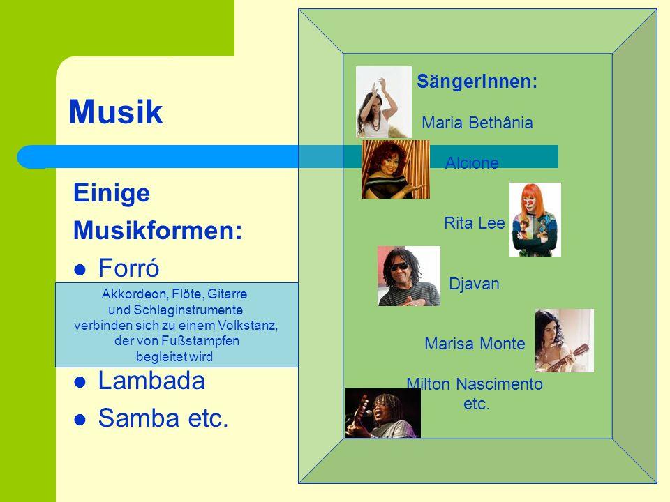 Musik Einige Musikformen: Forró Lambada Samba etc. SängerInnen: Maria Bethânia Alcione Rita Lee Djavan Marisa Monte Milton Nascimento etc. Akkordeon,