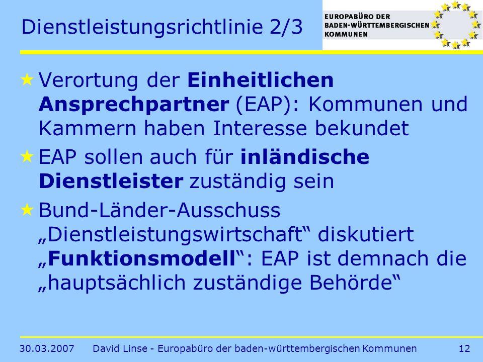 30.03.2007David Linse - Europabüro der baden-württembergischen Kommunen12 Dienstleistungsrichtlinie 2/3 Verortung der Einheitlichen Ansprechpartner (EAP): Kommunen und Kammern haben Interesse bekundet EAP sollen auch für inländische Dienstleister zuständig sein Bund-Länder-Ausschuss Dienstleistungswirtschaft diskutiertFunktionsmodell: EAP ist demnach die hauptsächlich zuständige Behörde