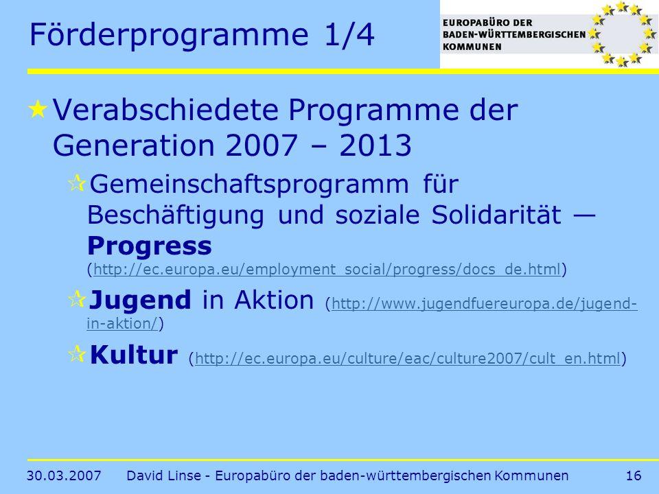 30.03.2007David Linse - Europabüro der baden-württembergischen Kommunen16 Förderprogramme 1/4 Verabschiedete Programme der Generation 2007 – 2013 Gemeinschaftsprogramm für Beschäftigung und soziale Solidarität Progress (http://ec.europa.eu/employment_social/progress/docs_de.html)http://ec.europa.eu/employment_social/progress/docs_de.html Jugend in Aktion (http://www.jugendfuereuropa.de/jugend- in-aktion/)http://www.jugendfuereuropa.de/jugend- in-aktion/ Kultur (http://ec.europa.eu/culture/eac/culture2007/cult_en.html)http://ec.europa.eu/culture/eac/culture2007/cult_en.html