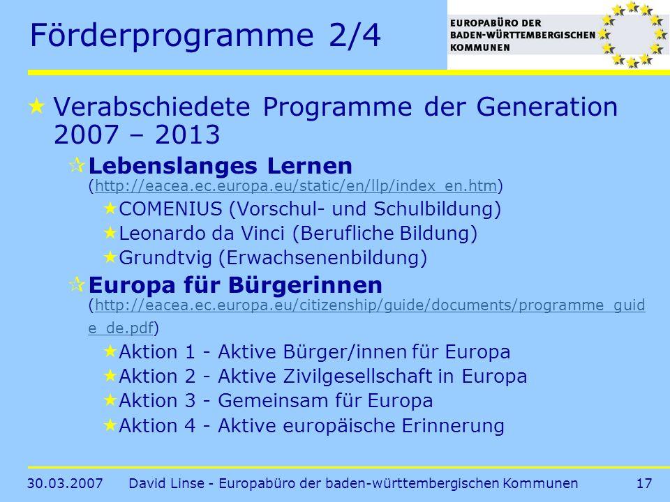 30.03.2007David Linse - Europabüro der baden-württembergischen Kommunen17 Förderprogramme 2/4 Verabschiedete Programme der Generation 2007 – 2013 Lebenslanges Lernen (http://eacea.ec.europa.eu/static/en/llp/index_en.htm)http://eacea.ec.europa.eu/static/en/llp/index_en.htm COMENIUS (Vorschul- und Schulbildung) Leonardo da Vinci (Berufliche Bildung) Grundtvig (Erwachsenenbildung) Europa für Bürgerinnen (http://eacea.ec.europa.eu/citizenship/guide/documents/programme_guid e_de.pdf)http://eacea.ec.europa.eu/citizenship/guide/documents/programme_guid e_de.pdf Aktion 1 - Aktive Bürger/innen für Europa Aktion 2 - Aktive Zivilgesellschaft in Europa Aktion 3 - Gemeinsam für Europa Aktion 4 - Aktive europäische Erinnerung