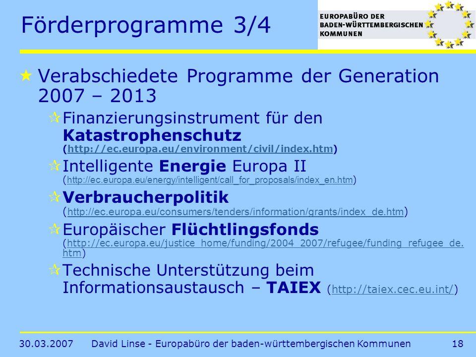 30.03.2007David Linse - Europabüro der baden-württembergischen Kommunen18 Förderprogramme 3/4 Verabschiedete Programme der Generation 2007 – 2013 Finanzierungsinstrument für den Katastrophenschutz (http://ec.europa.eu/environment/civil/index.htm)http://ec.europa.eu/environment/civil/index.htm Intelligente Energie Europa II ( http://ec.europa.eu/energy/intelligent/call_for_proposals/index_en.htm ) http://ec.europa.eu/energy/intelligent/call_for_proposals/index_en.htm Verbraucherpolitik ( http://ec.europa.eu/consumers/tenders/information/grants/index_de.htm ) http://ec.europa.eu/consumers/tenders/information/grants/index_de.htm Europäischer Flüchtlingsfonds (http://ec.europa.eu/justice_home/funding/2004_2007/refugee/funding_refugee_de.