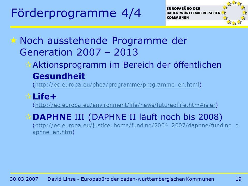 30.03.2007David Linse - Europabüro der baden-württembergischen Kommunen19 Förderprogramme 4/4 Noch ausstehende Programme der Generation 2007 – 2013 Aktionsprogramm im Bereich der öffentlichen Gesundheit (http://ec.europa.eu/phea/programme/programme_en.html)http://ec.europa.eu/phea/programme/programme_en.html Life+ (http://ec.europa.eu/environment/life/news/futureoflife.htm#isler)http://ec.europa.eu/environment/life/news/futureoflife.htm#isler DAPHNE III (DAPHNE II läuft noch bis 2008) (http://ec.europa.eu/justice_home/funding/2004_2007/daphne/funding_d aphne_en.htm)http://ec.europa.eu/justice_home/funding/2004_2007/daphne/funding_d aphne_en.htm
