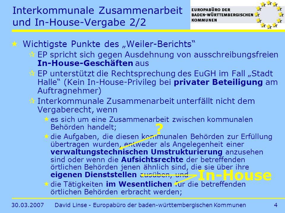 30.03.2007David Linse - Europabüro der baden-württembergischen Kommunen4 Interkommunale Zusammenarbeit und In-House-Vergabe 2/2 Wichtigste Punkte des Weiler-Berichts EP spricht sich gegen Ausdehnung von ausschreibungsfreien In-House-Geschäften aus EP unterstützt die Rechtsprechung des EuGH im Fall Stadt Halle (Kein In-House-Privileg bei privater Beteiligung am Auftragnehmer) Interkommunale Zusammenarbeit unterfällt nicht dem Vergaberecht, wenn es sich um eine Zusammenarbeit zwischen kommunalen Behörden handelt; die Aufgaben, die diesen kommunalen Behörden zur Erfüllung übertragen wurden, entweder als Angelegenheit einer verwaltungstechnischen Umstrukturierung anzusehen sind oder wenn die Aufsichtsrechte der betreffenden örtlichen Behörden jenen ähnlich sind, die sie über ihre eigenen Dienststellen ausüben, und die Tätigkeiten im Wesentlichen für die betreffenden örtlichen Behörden erbracht werden; In-House ?