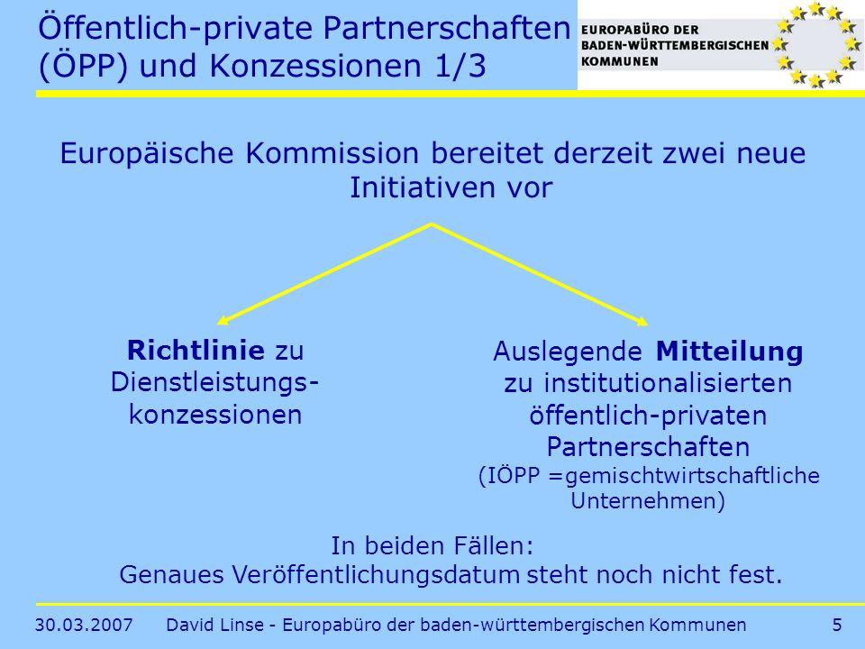 30.03.2007David Linse - Europabüro der baden-württembergischen Kommunen5 Öffentlich-private Partnerschaften (ÖPP) und Konzessionen 1/3 Europäische Kommission bereitet derzeit zwei neue Initiativen vor Richtlinie zu Dienstleistungs- konzessionen Auslegende Mitteilung zu institutionalisierten öffentlich-privaten Partnerschaften (IÖPP =gemischtwirtschaftliche Unternehmen) In beiden Fällen: Genaues Veröffentlichungsdatum steht noch nicht fest.