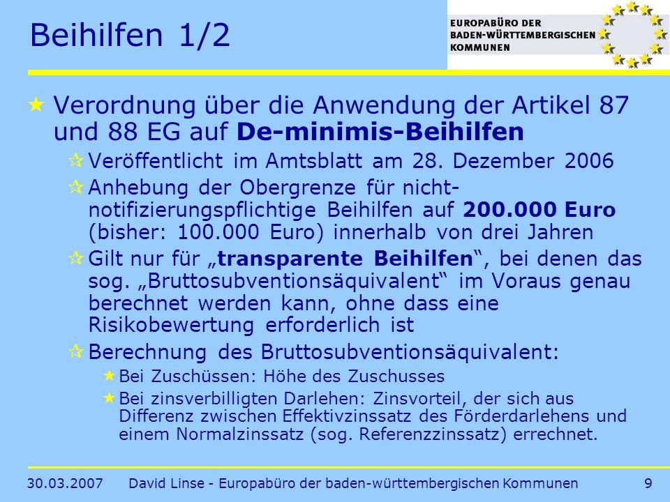 30.03.2007David Linse - Europabüro der baden-württembergischen Kommunen9 Beihilfen 1/2 Verordnung über die Anwendung der Artikel 87 und 88 EG auf De-minimis-Beihilfen Veröffentlicht im Amtsblatt am 28.