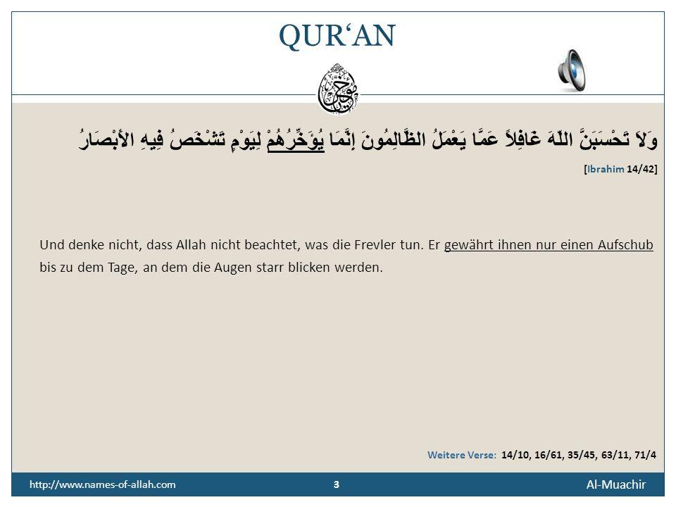 3 Al-Muachir 3 http://www.names-of-allah.com QURAN وَلاَ تَحْسَبَنَّ اللّهَ غَافِلاً عَمَّا يَعْمَلُ الظَّالِمُونَ إِنَّمَا يُؤَخِّرُهُمْ لِيَوْمٍ تَشْخَصُ فِيهِ الأَبْصَارُ [Ibrahim 14/42] Und denke nicht, dass Allah nicht beachtet, was die Frevler tun.