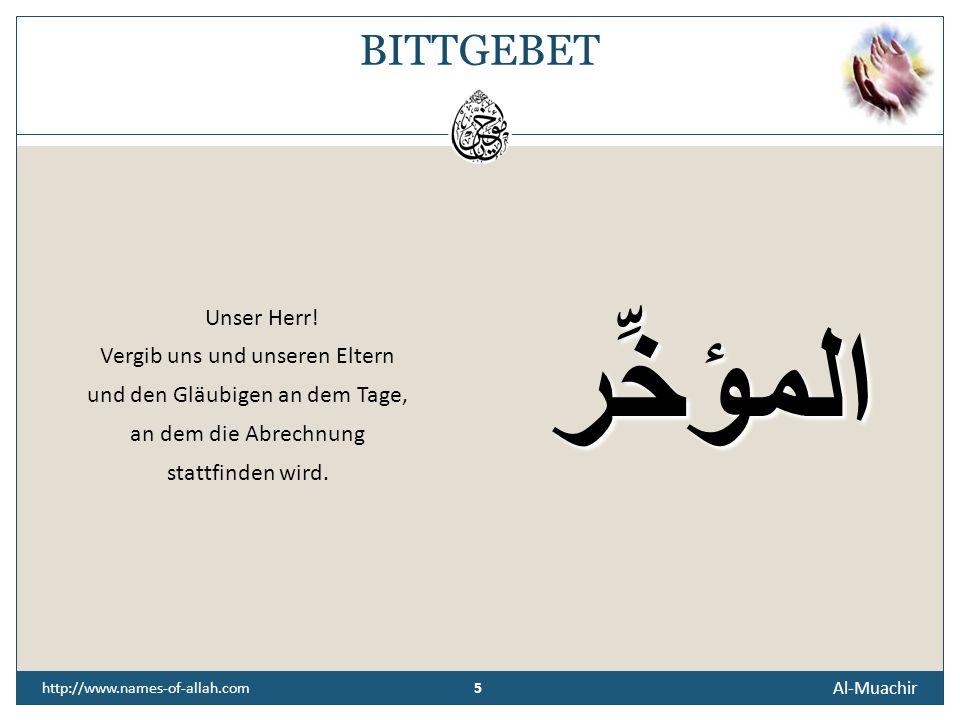 4 Al-Muachir 4 http://www.names-of-allah.com ÜBERLIEFERUNG Anas Ibn Malik, Allahs (t) Wohlgefallen auf ihm, berichtete, dass der Prophet, Allahs (t) Segen und Friede auf ihm, sagte: Allah, Der Hocherhabene spricht (am Tage der Auferstehung) zu demjenigen unter den Höllenbewohnern, der mit der geringsten Pein bestraft wird: Wenn du auf der Erde noch etwas besessen hättest, würdest du dich damit freikaufen.