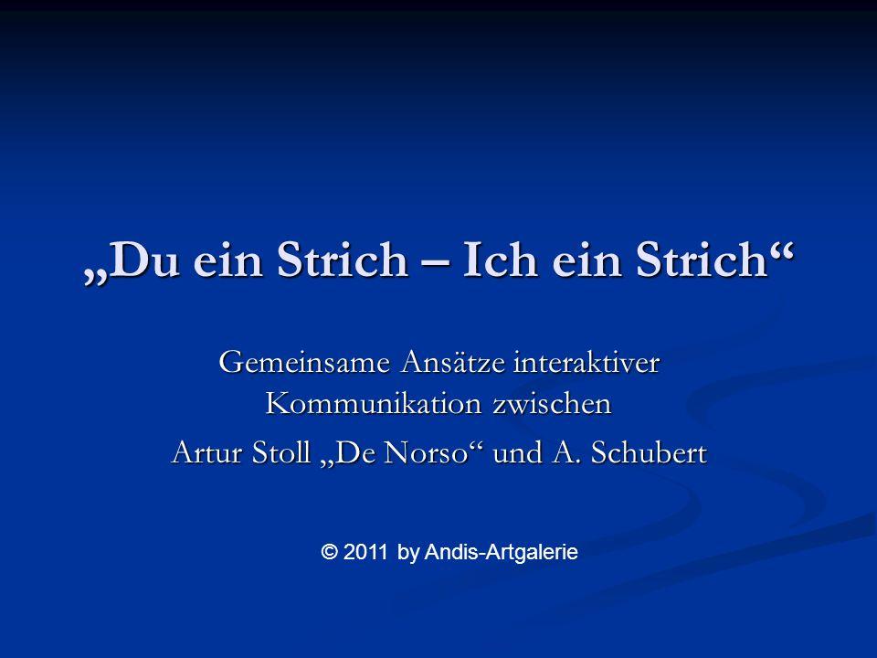 Du ein Strich – Ich ein Strich Gemeinsame Ansätze interaktiver Kommunikation zwischen Artur Stoll De Norso und A. Schubert © 2011 by Andis-Artgalerie