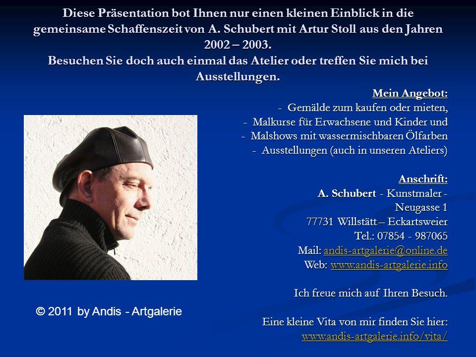 Diese Präsentation bot Ihnen nur einen kleinen Einblick in die gemeinsame Schaffenszeit von A. Schubert mit Artur Stoll aus den Jahren 2002 – 2003. Be