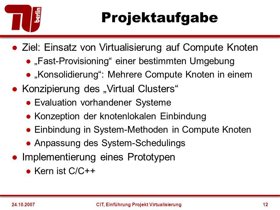 Projektaufgabe Ziel: Einsatz von Virtualisierung auf Compute Knoten Fast-Provisioning einer bestimmten Umgebung Konsolidierung: Mehrere Compute Knoten in einem Konzipierung des Virtual Clusters Evaluation vorhandener Systeme Konzeption der knotenlokalen Einbindung Einbindung in System-Methoden in Compute Knoten Anpassung des System-Schedulings Implementierung eines Prototypen Kern ist C/C++ 24.10.2007CIT, Einführung Projekt Virtualisierung12