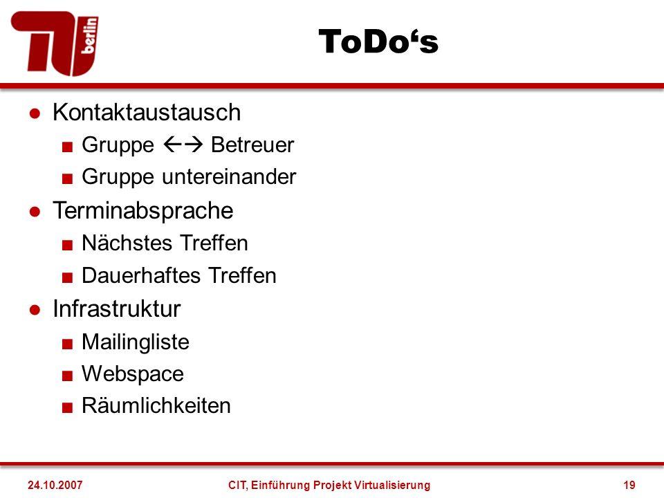 ToDos Kontaktaustausch Gruppe Betreuer Gruppe untereinander Terminabsprache Nächstes Treffen Dauerhaftes Treffen Infrastruktur Mailingliste Webspace Räumlichkeiten 24.10.2007CIT, Einführung Projekt Virtualisierung19