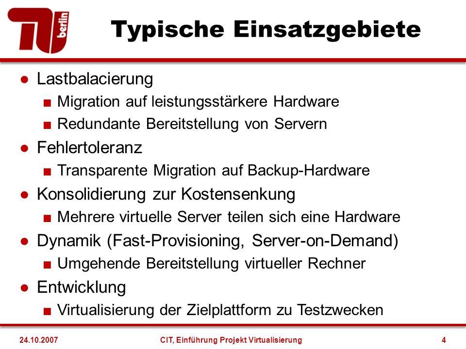 Typische Einsatzgebiete Lastbalacierung Migration auf leistungsstärkere Hardware Redundante Bereitstellung von Servern Fehlertoleranz Transparente Migration auf Backup-Hardware Konsolidierung zur Kostensenkung Mehrere virtuelle Server teilen sich eine Hardware Dynamik (Fast-Provisioning, Server-on-Demand) Umgehende Bereitstellung virtueller Rechner Entwicklung Virtualisierung der Zielplattform zu Testzwecken 24.10.2007CIT, Einführung Projekt Virtualisierung4