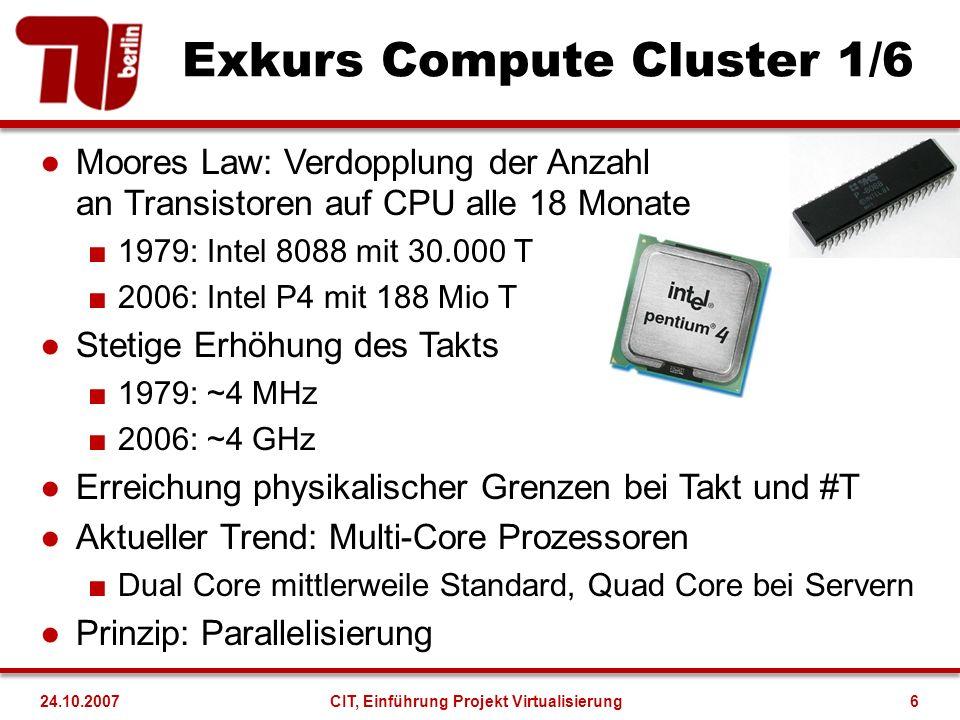 Exkurs Compute Cluster 1/6 Moores Law: Verdopplung der Anzahl an Transistoren auf CPU alle 18 Monate 1979: Intel 8088 mit 30.000 T 2006: Intel P4 mit 188 Mio T Stetige Erhöhung des Takts 1979: ~4 MHz 2006: ~4 GHz Erreichung physikalischer Grenzen bei Takt und #T Aktueller Trend: Multi-Core Prozessoren Dual Core mittlerweile Standard, Quad Core bei Servern Prinzip: Parallelisierung 24.10.2007CIT, Einführung Projekt Virtualisierung6