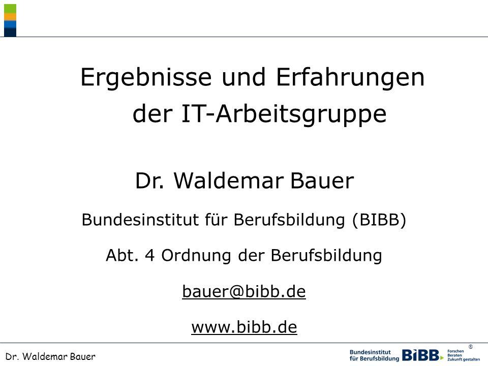 ® Dr. Waldemar Bauer Ergebnisse und Erfahrungen der IT-Arbeitsgruppe Dr. Waldemar Bauer Bundesinstitut für Berufsbildung (BIBB) Abt. 4 Ordnung der Ber