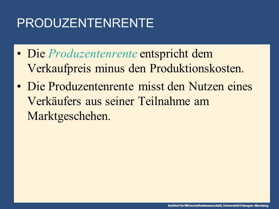 Institut für Wirtschaftswissenschaft, Universität Erlangen-Nürnberg PRODUZENTENRENTE Die Produzentenrente entspricht dem Verkaufpreis minus den Produktionskosten.