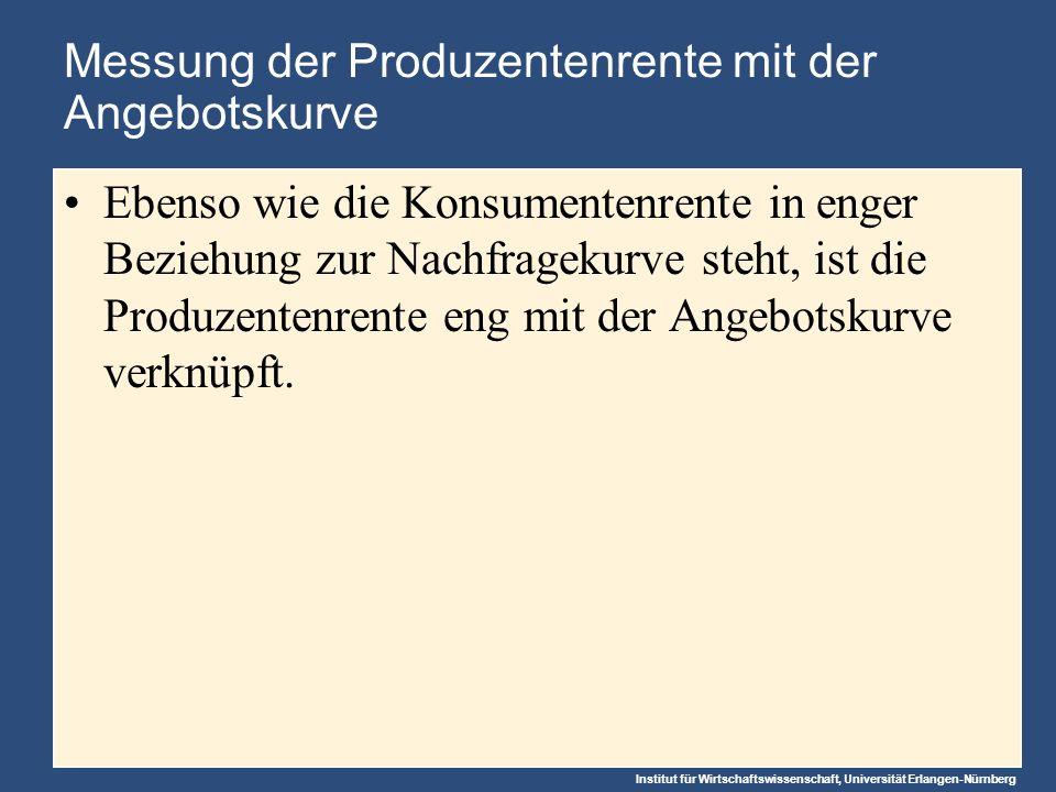 Institut für Wirtschaftswissenschaft, Universität Erlangen-Nürnberg Messung der Produzentenrente mit der Angebotskurve Ebenso wie die Konsumentenrente in enger Beziehung zur Nachfragekurve steht, ist die Produzentenrente eng mit der Angebotskurve verknüpft.