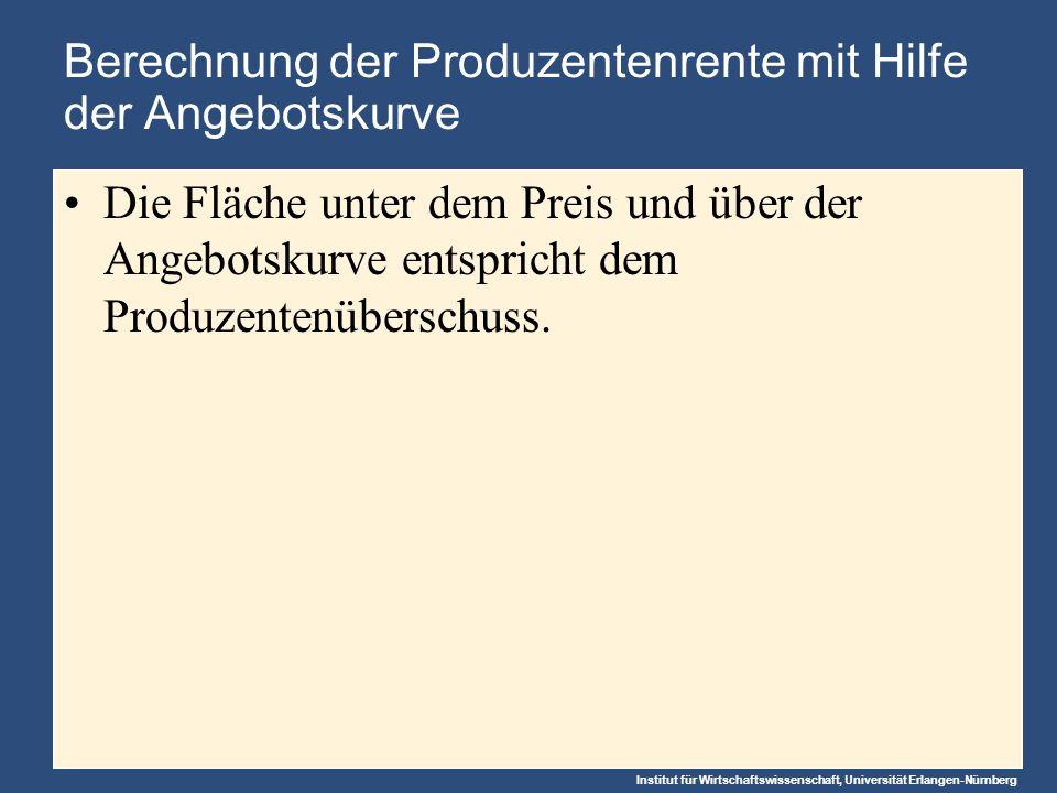 Institut für Wirtschaftswissenschaft, Universität Erlangen-Nürnberg Berechnung der Produzentenrente mit Hilfe der Angebotskurve Die Fläche unter dem Preis und über der Angebotskurve entspricht dem Produzentenüberschuss.