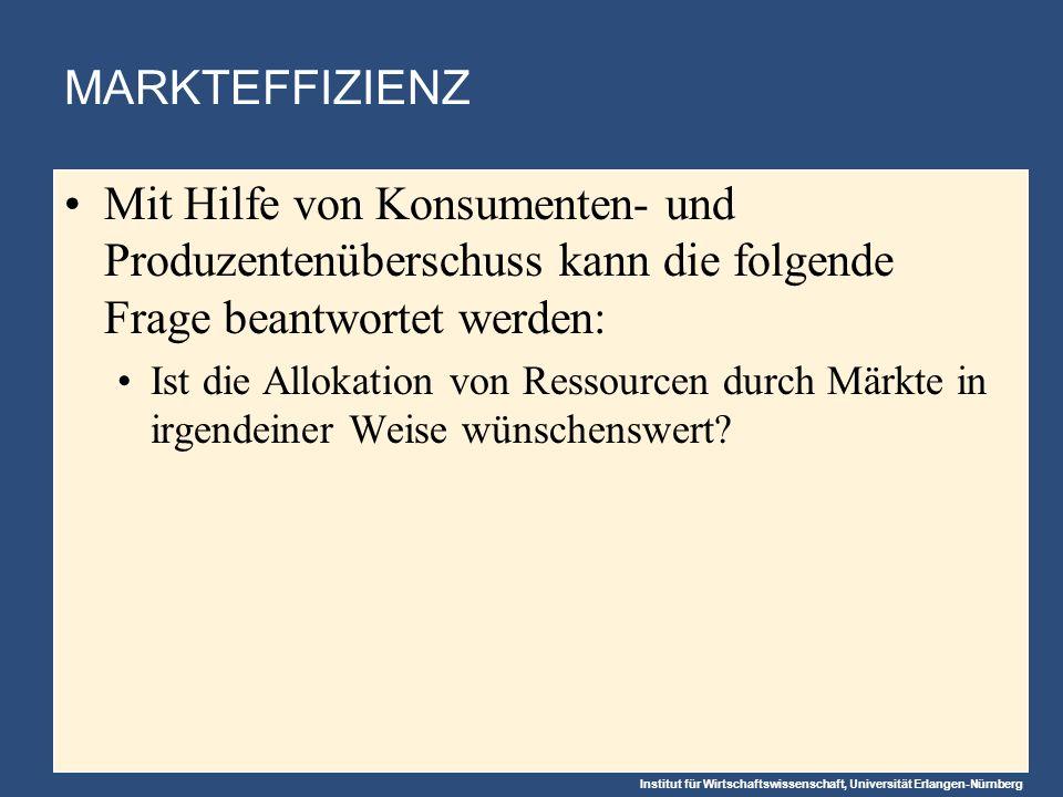 Institut für Wirtschaftswissenschaft, Universität Erlangen-Nürnberg MARKTEFFIZIENZ Mit Hilfe von Konsumenten- und Produzentenüberschuss kann die folgende Frage beantwortet werden: Ist die Allokation von Ressourcen durch Märkte in irgendeiner Weise wünschenswert?