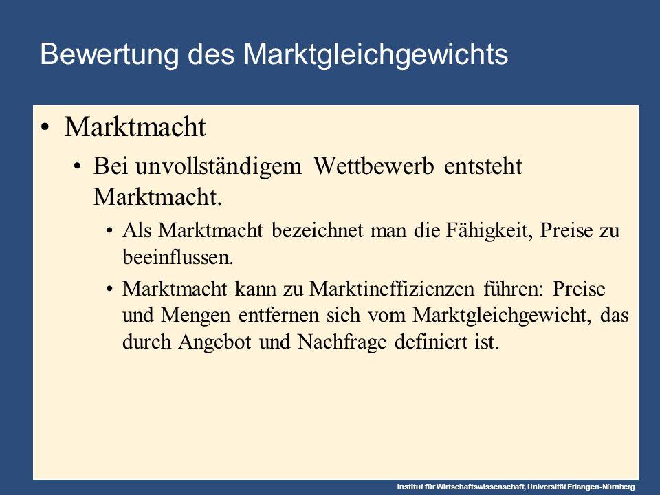 Institut für Wirtschaftswissenschaft, Universität Erlangen-Nürnberg Bewertung des Marktgleichgewichts Marktmacht Bei unvollständigem Wettbewerb entsteht Marktmacht.