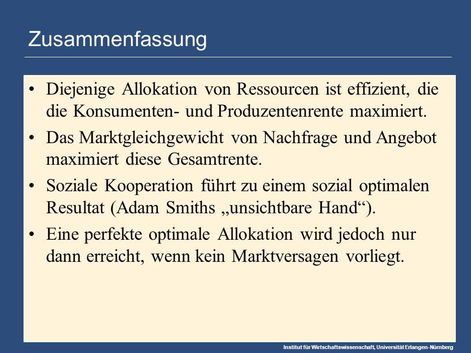 Institut für Wirtschaftswissenschaft, Universität Erlangen-Nürnberg Zusammenfassung Diejenige Allokation von Ressourcen ist effizient, die die Konsumenten- und Produzentenrente maximiert.