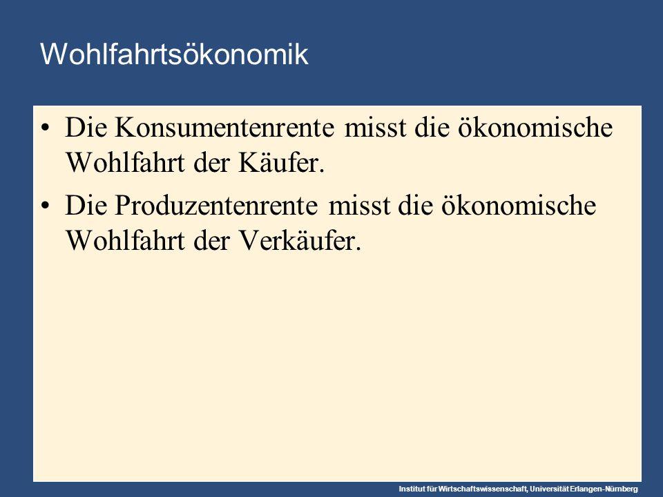 Institut für Wirtschaftswissenschaft, Universität Erlangen-Nürnberg Wohlfahrtsökonomik Die Konsumentenrente misst die ökonomische Wohlfahrt der Käufer.