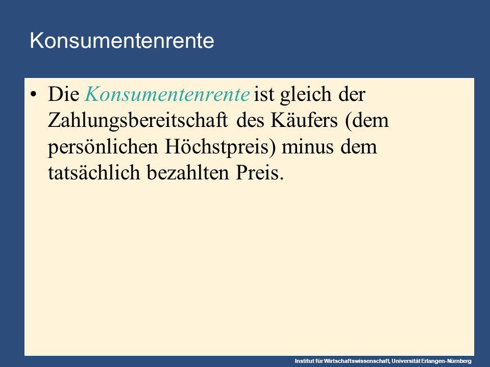 Institut für Wirtschaftswissenschaft, Universität Erlangen-Nürnberg Konsumentenrente Die Konsumentenrente ist gleich der Zahlungsbereitschaft des Käufers (dem persönlichen Höchstpreis) minus dem tatsächlich bezahlten Preis.